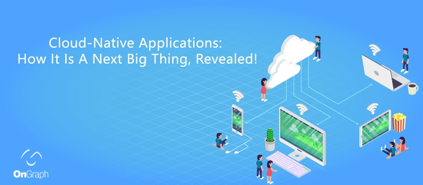 Cloud-Native Applications: How It Is A Next Big Thing, Revealed!
