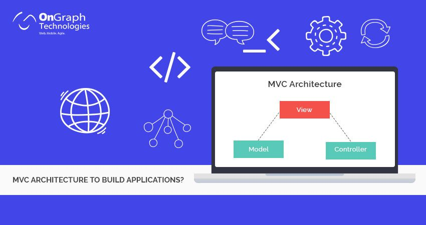 Why Adopt MVC Architecture To Build Applications?